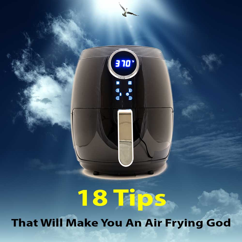 18 Tips That Will Make You An Air Frying God